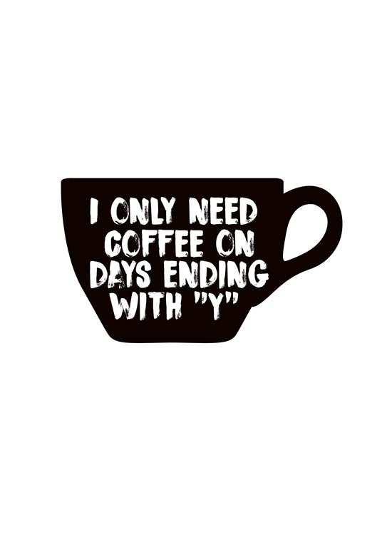 "- Simple kitchen poster with the motif of a coffee mug printed with the quote ""I only need coffee on days ending with 'y'""."